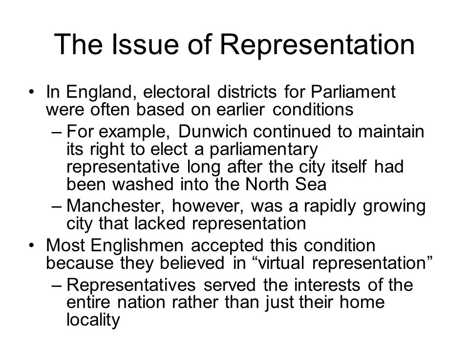 The Issue of Representation In England, electoral districts for Parliament were often based on earlier conditions –For example, Dunwich continued to m