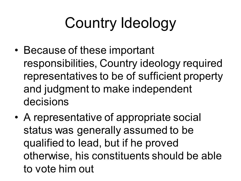 Country Ideology Because of these important responsibilities, Country ideology required representatives to be of sufficient property and judgment to m