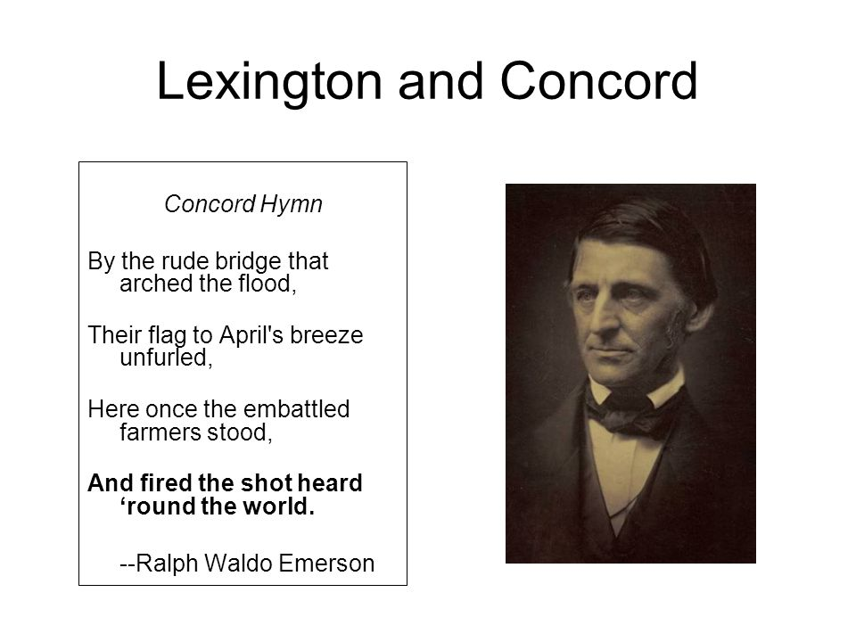 Lexington and Concord Concord Hymn By the rude bridge that arched the flood, Their flag to April's breeze unfurled, Here once the embattled farmers st