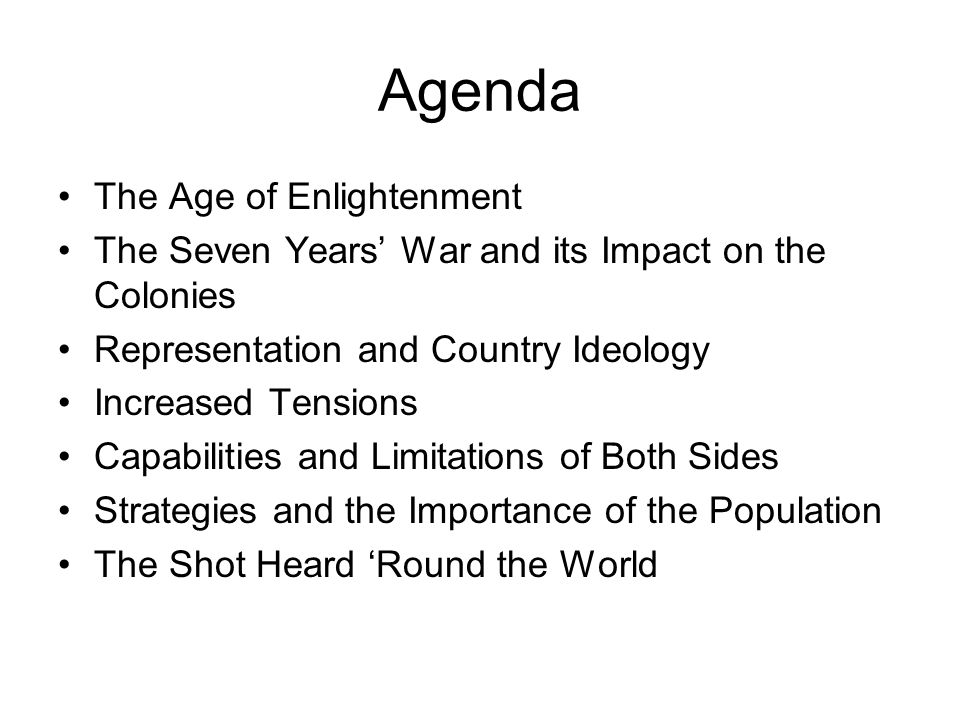 Agenda The Age of Enlightenment The Seven Years' War and its Impact on the Colonies Representation and Country Ideology Increased Tensions Capabilitie