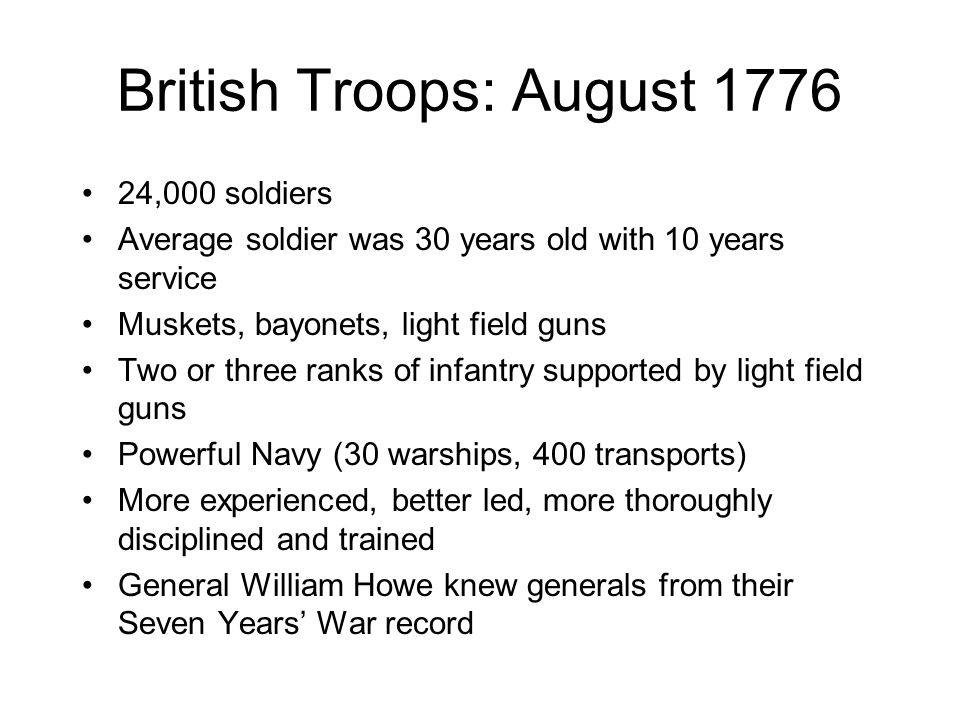 British Troops: August 1776 24,000 soldiers Average soldier was 30 years old with 10 years service Muskets, bayonets, light field guns Two or three ra