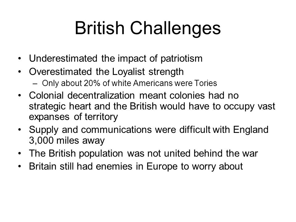 British Challenges Underestimated the impact of patriotism Overestimated the Loyalist strength –Only about 20% of white Americans were Tories Colonial