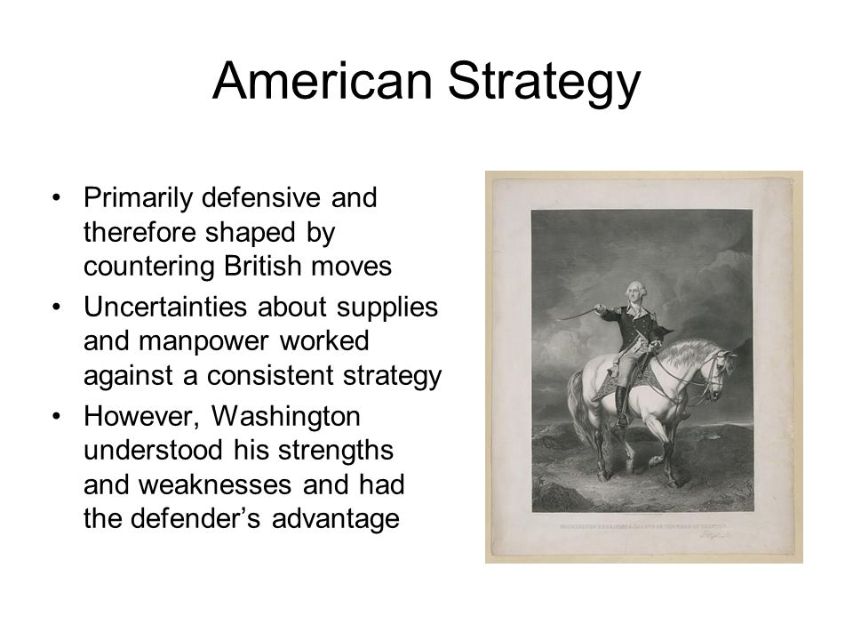 American Strategy Primarily defensive and therefore shaped by countering British moves Uncertainties about supplies and manpower worked against a cons