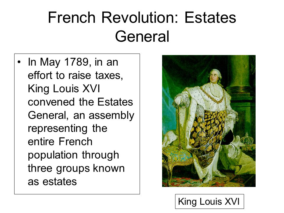 French Revolution: Estates General In May 1789, in an effort to raise taxes, King Louis XVI convened the Estates General, an assembly representing the