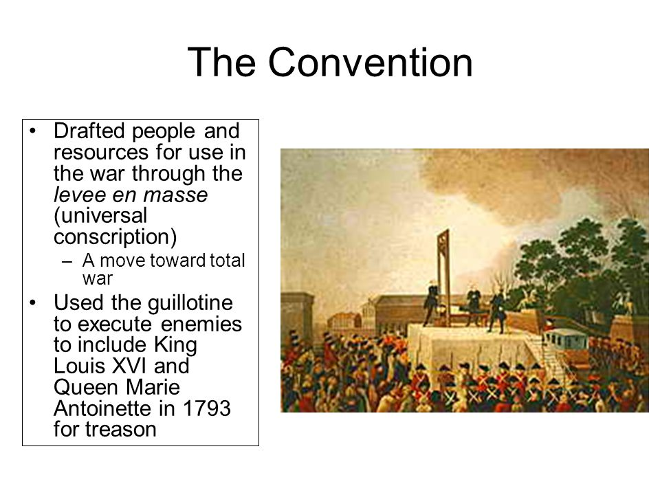The Convention Drafted people and resources for use in the war through the levee en masse (universal conscription) –A move toward total war Used the g