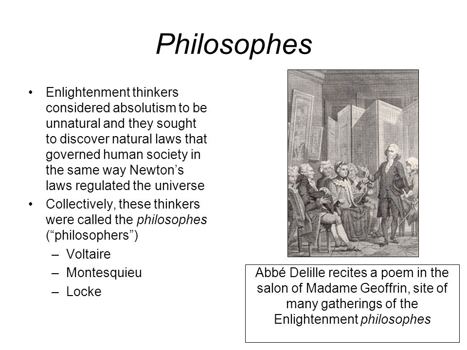 Philosophes Enlightenment thinkers considered absolutism to be unnatural and they sought to discover natural laws that governed human society in the s