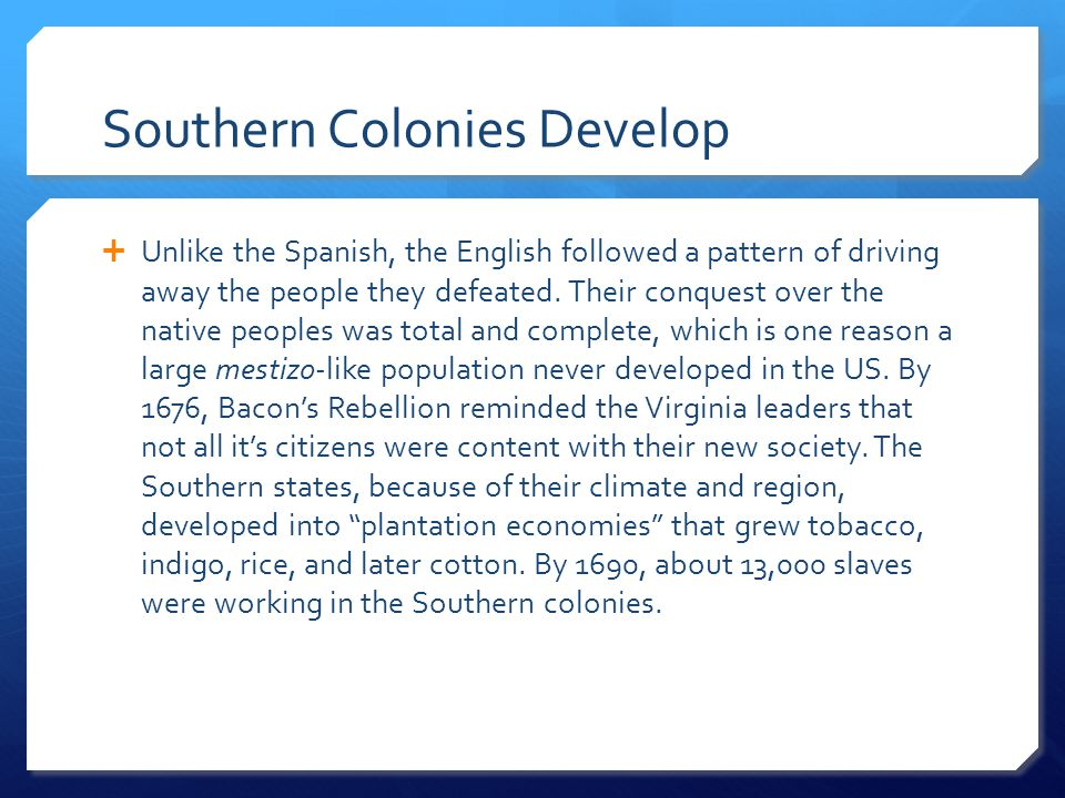 Southern Colonies Develop  Unlike the Spanish, the English followed a pattern of driving away the people they defeated. Their conquest over the nativ