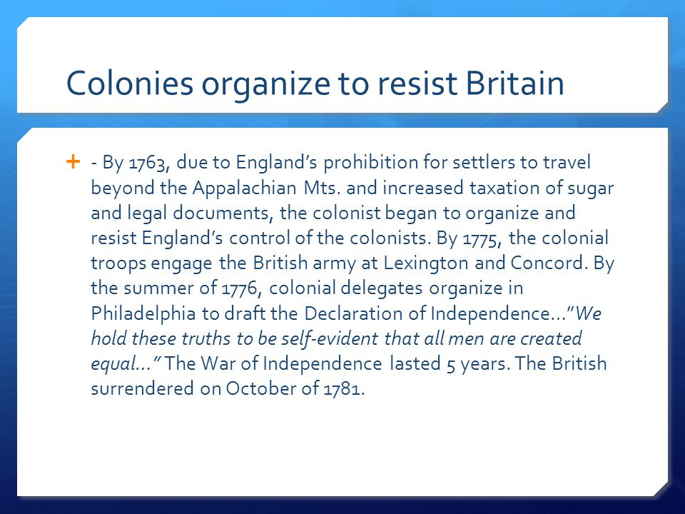 Colonies organize to resist Britain  - By 1763, due to England's prohibition for settlers to travel beyond the Appalachian Mts. and increased taxatio
