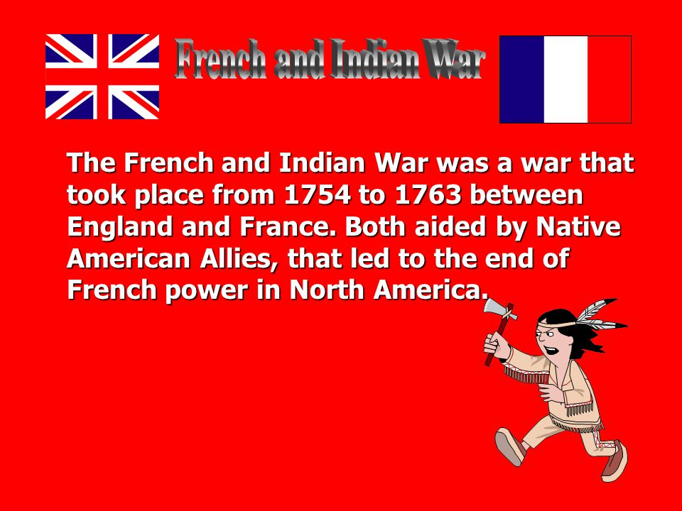 The French and Indian War was a war that took place from 1754 to 1763 between England and France.