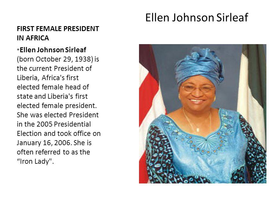 FIRST FEMALE PRESIDENT IN AFRICA Ellen Johnson Sirleaf * Ellen Johnson Sirleaf (born October 29, 1938) is the current President of Liberia, Africa's f