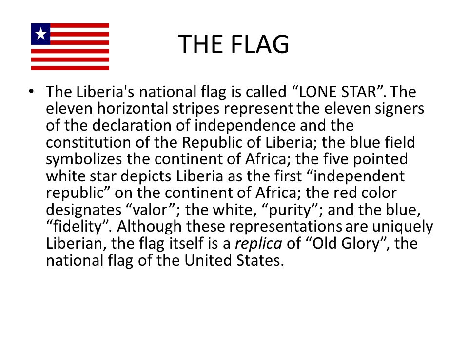 """THE FLAG The Liberia's national flag is called """"LONE STAR"""". The eleven horizontal stripes represent the eleven signers of the declaration of independe"""