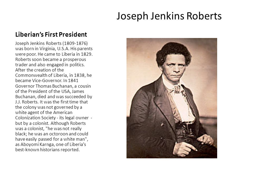Liberian's First President Joseph Jenkins Roberts Joseph Jenkins Roberts (1809-1876) was born in Virginia, U.S.A. His parents were poor. He came to Li