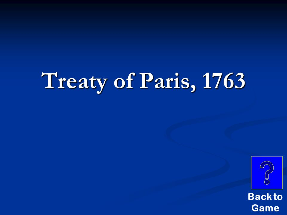 Stupid Answers $600 THIS TREATY ENDING THE FRENCH AND INDIAN WAR WAS SIGNED IN PARIS IN 1763.