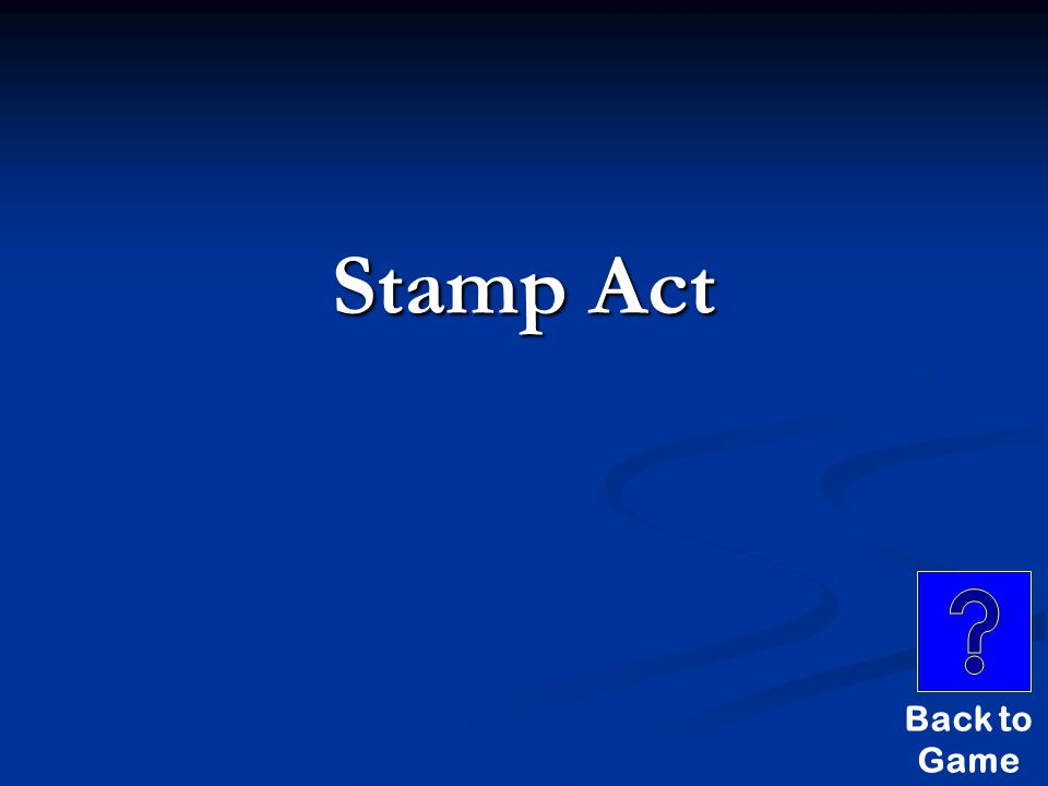 Stupid Answers $800 THIS ACT REQUIRED COLONISTS TO PAY FOR A STAMP TO PUT ON ALL LEGAL DOCUMENTS AND SOME EVERYDAY ITEMS.