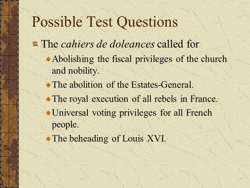 Possible Test Questions The cahiers de doleances called for Abolishing the fiscal privileges of the church and nobility. The abolition of the Estates-