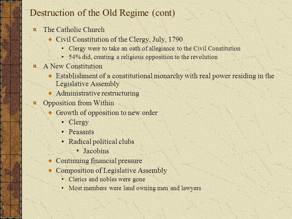 Destruction of the Old Regime (cont) The Catholic Church Civil Constitution of the Clergy, July, 1790 Clergy were to take an oath of allegiance to the