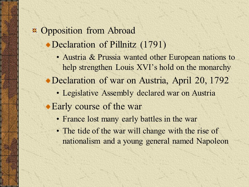 Opposition from Abroad Declaration of Pillnitz (1791) Austria & Prussia wanted other European nations to help strengthen Louis XVI's hold on the monar
