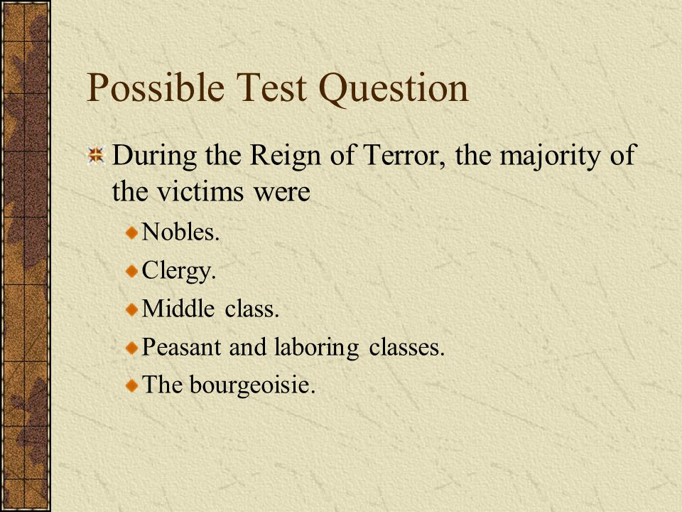 Possible Test Question During the Reign of Terror, the majority of the victims were Nobles. Clergy. Middle class. Peasant and laboring classes. The bo