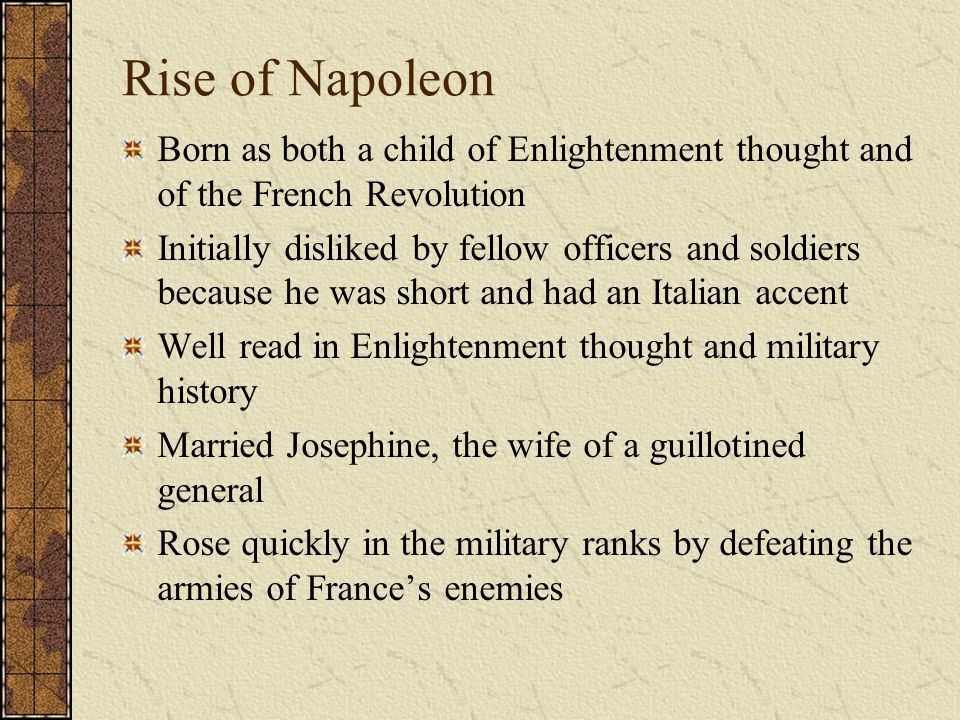 Rise of Napoleon Born as both a child of Enlightenment thought and of the French Revolution Initially disliked by fellow officers and soldiers because