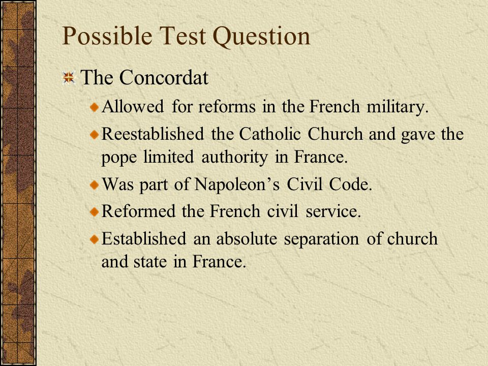 Possible Test Question The Concordat Allowed for reforms in the French military. Reestablished the Catholic Church and gave the pope limited authority