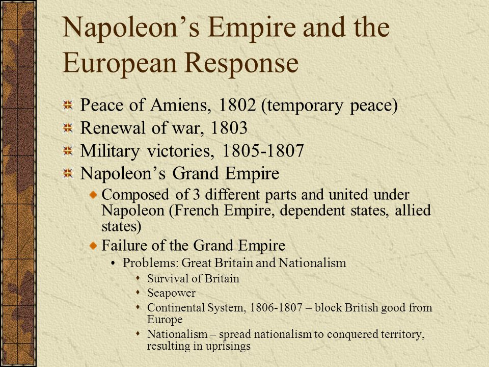 Napoleon's Empire and the European Response Peace of Amiens, 1802 (temporary peace) Renewal of war, 1803 Military victories, 1805-1807 Napoleon's Gran