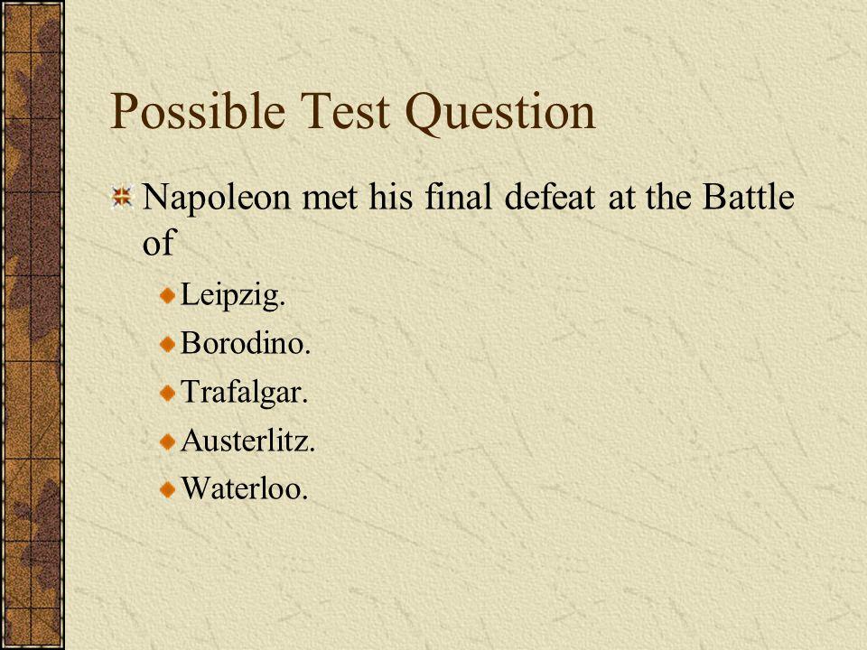 Possible Test Question Napoleon met his final defeat at the Battle of Leipzig. Borodino. Trafalgar. Austerlitz. Waterloo.