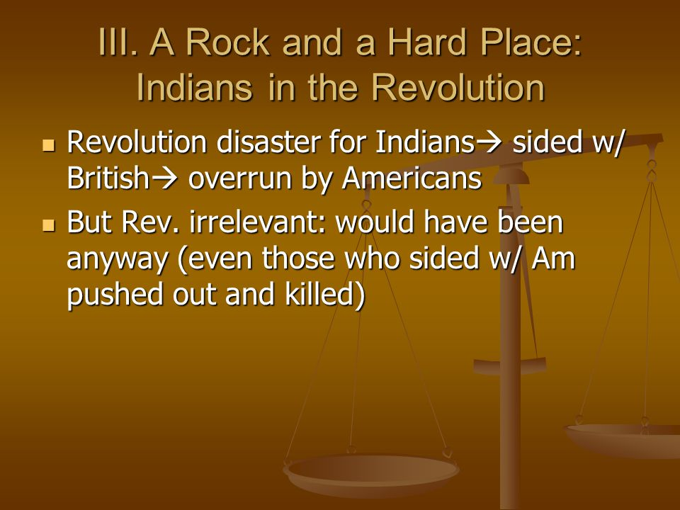 III. A Rock and a Hard Place: Indians in the Revolution Revolution disaster for Indians  sided w/ British  overrun by Americans Revolution disaster