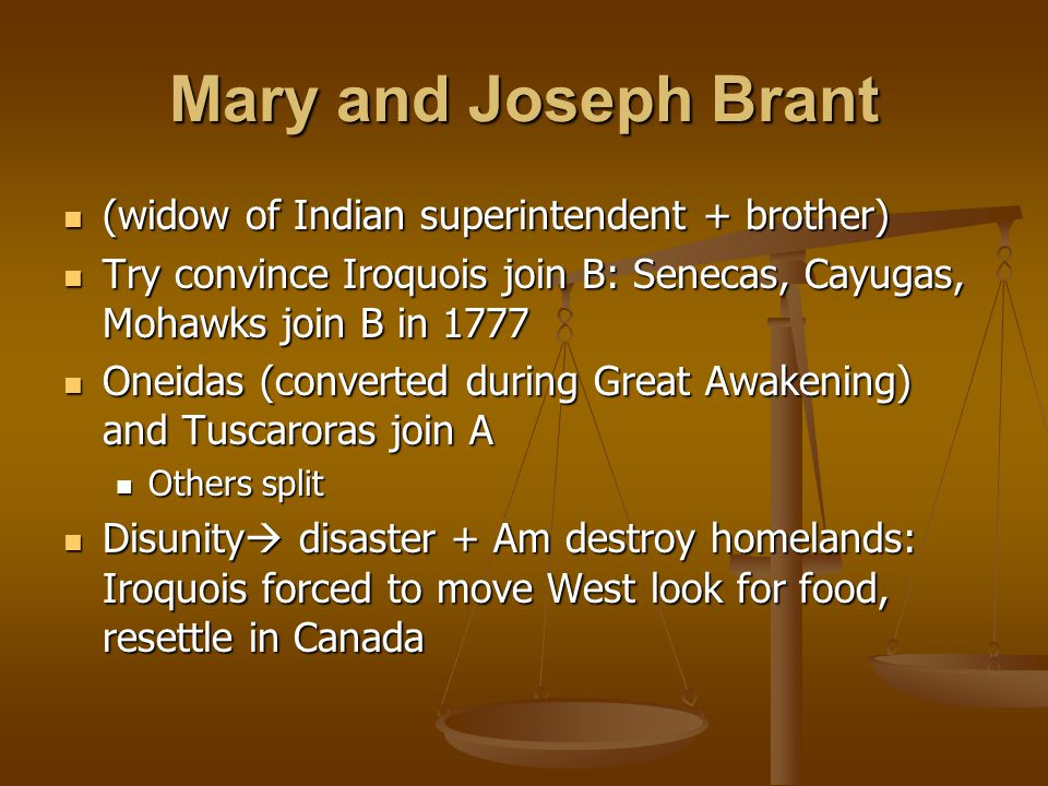 Mary and Joseph Brant (widow of Indian superintendent + brother) (widow of Indian superintendent + brother) Try convince Iroquois join B: Senecas, Cayugas, Mohawks join B in 1777 Try convince Iroquois join B: Senecas, Cayugas, Mohawks join B in 1777 Oneidas (converted during Great Awakening) and Tuscaroras join A Oneidas (converted during Great Awakening) and Tuscaroras join A Others split Others split Disunity  disaster + Am destroy homelands: Iroquois forced to move West look for food, resettle in Canada Disunity  disaster + Am destroy homelands: Iroquois forced to move West look for food, resettle in Canada