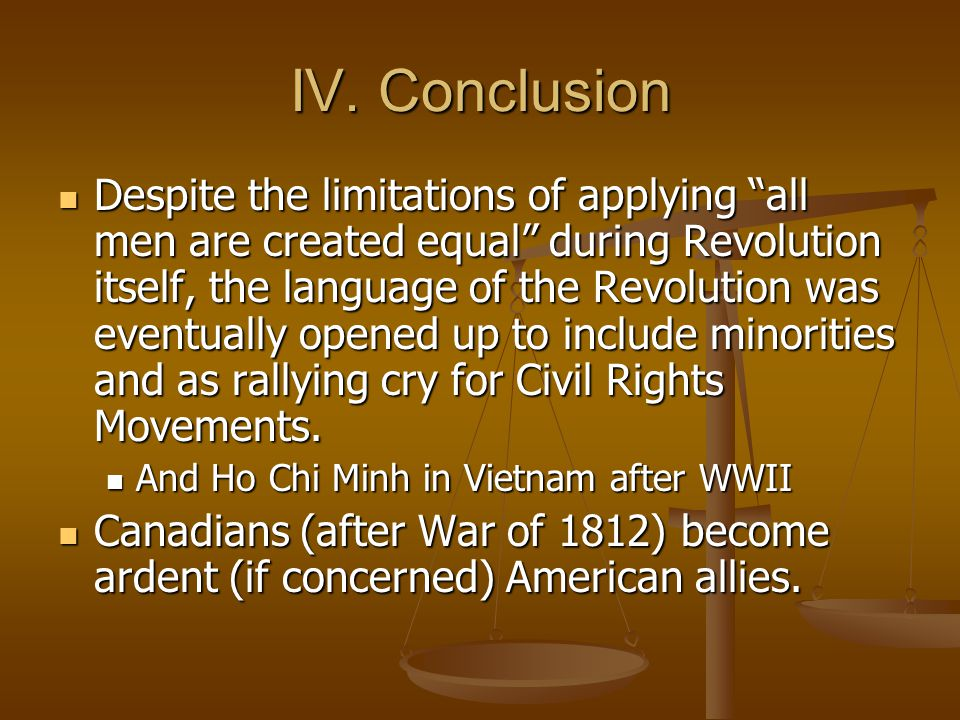 """IV. Conclusion Despite the limitations of applying """"all men are created equal"""" during Revolution itself, the language of the Revolution was eventually"""