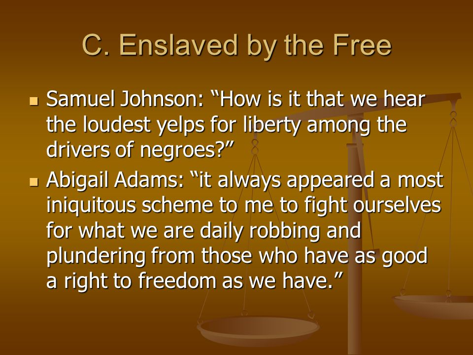 """C. Enslaved by the Free Samuel Johnson: """"How is it that we hear the loudest yelps for liberty among the drivers of negroes?"""" Samuel Johnson: """"How is i"""