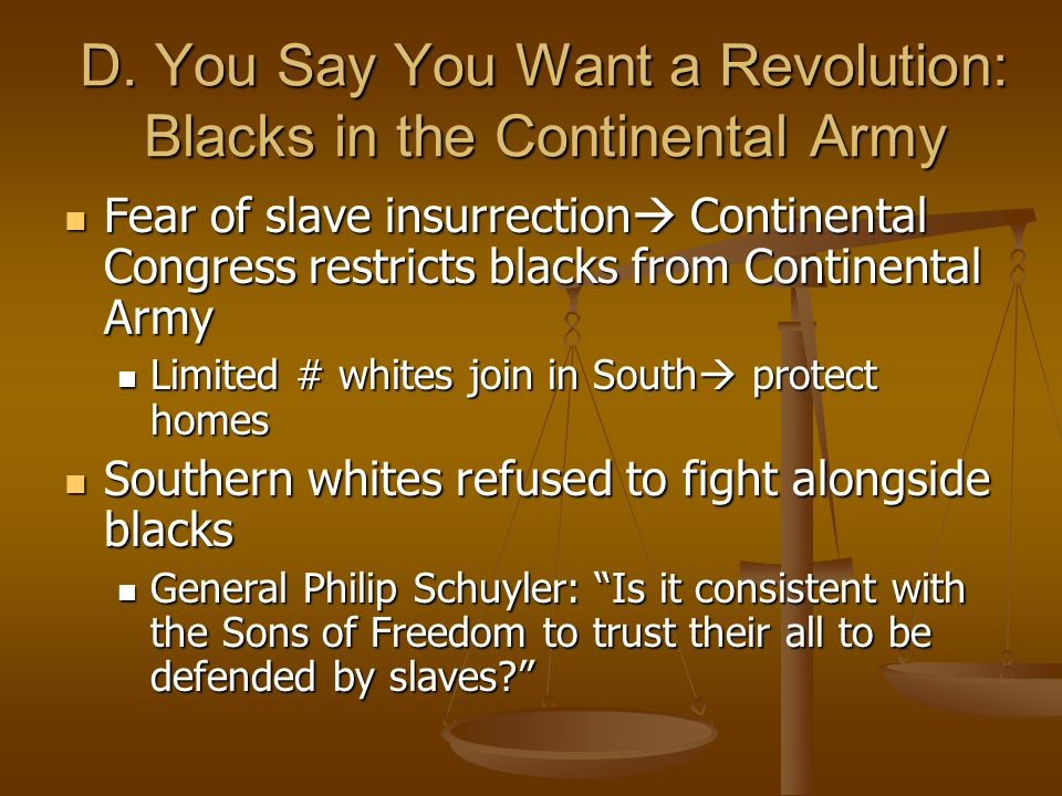 D. You Say You Want a Revolution: Blacks in the Continental Army Fear of slave insurrection  Continental Congress restricts blacks from Continental A