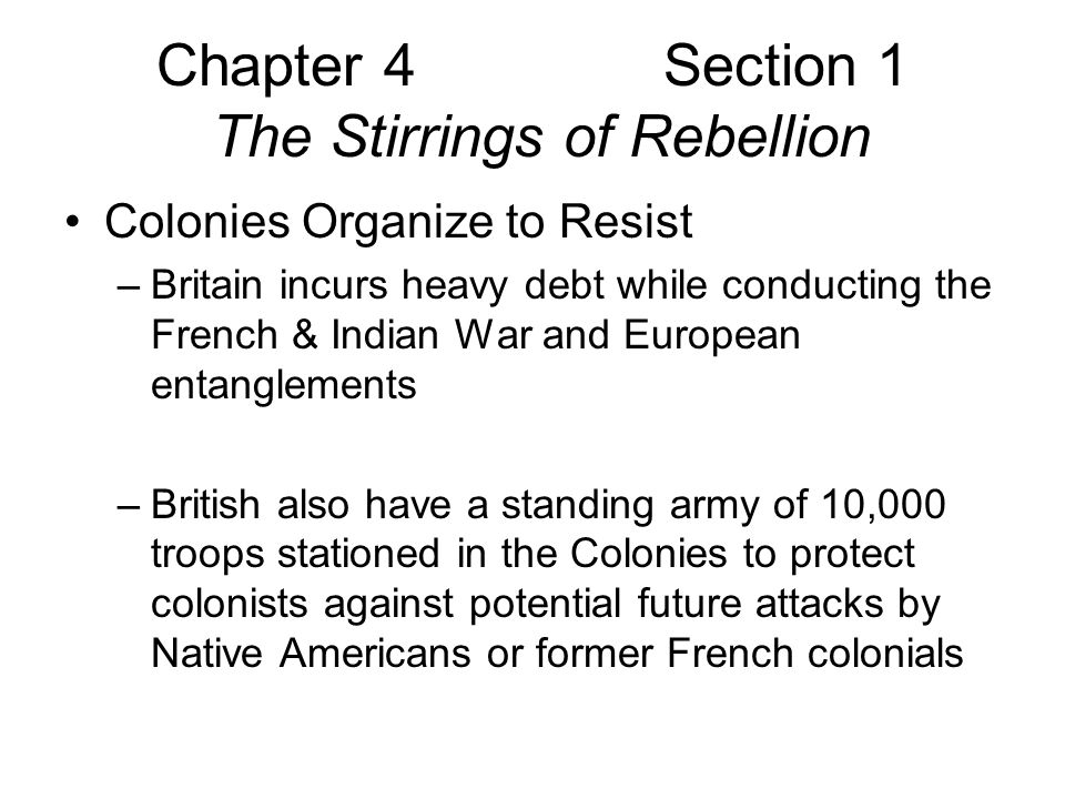 Chapter 4 Section 1 The Stirrings of Rebellion Colonies Organize to Resist –Stamp Act March 1763 colonists required to Purchase special stamped paper for all legal documents, licenses, newspapers, pamphlets, almanacs Pay stamp duties on cards/dice –Violators were to be tried in British court with high likelihood of conviction