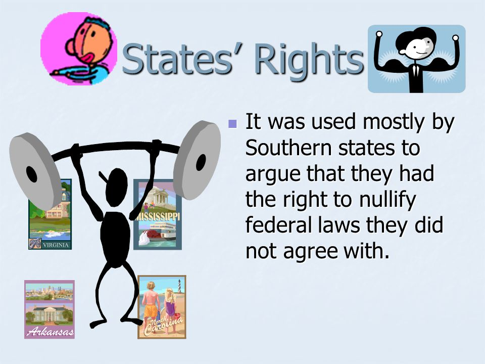 States' Rights The idea that states had the right to control all issues/laws in their state not specifically given to the federal government by the specific words of the Constitution.