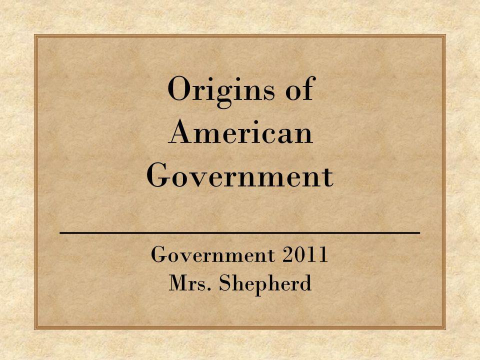 Origins of American Government ____________________ Government 2011 Mrs. Shepherd