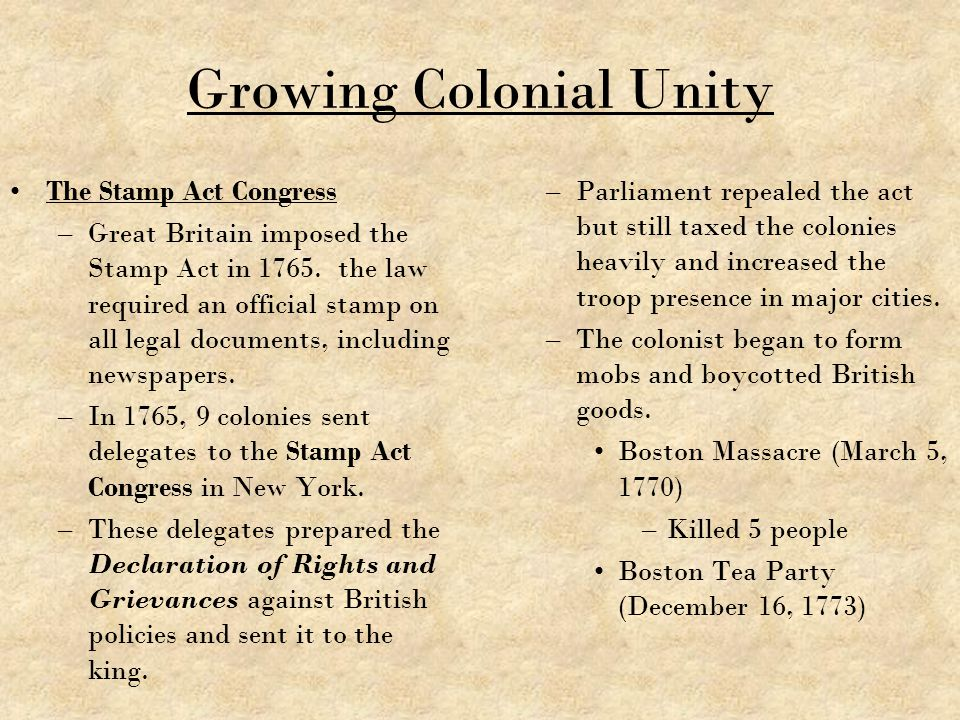 Growing Colonial Unity The Stamp Act Congress –Great Britain imposed the Stamp Act in 1765. the law required an official stamp on all legal documents,