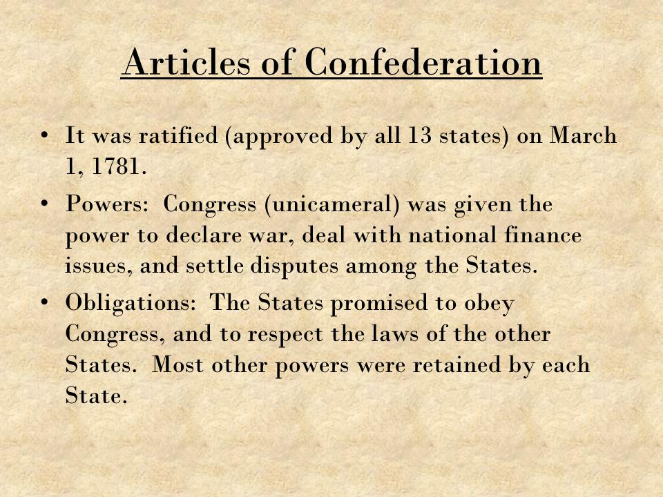 Articles of Confederation It was ratified (approved by all 13 states) on March 1, 1781. Powers: Congress (unicameral) was given the power to declare w