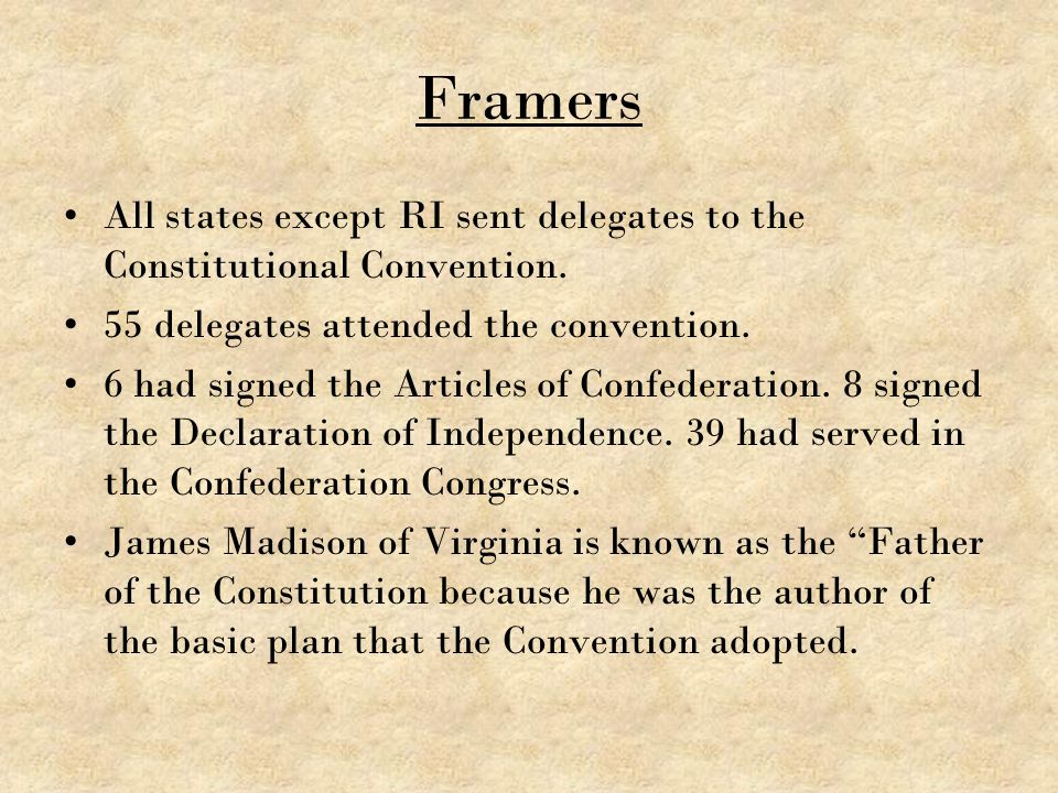 Framers All states except RI sent delegates to the Constitutional Convention. 55 delegates attended the convention. 6 had signed the Articles of Confe