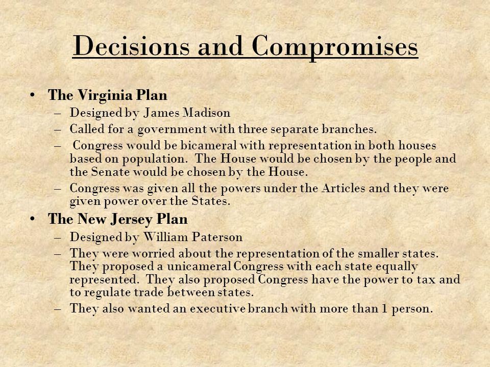 Decisions and Compromises The Virginia Plan –Designed by James Madison –Called for a government with three separate branches. – Congress would be bica