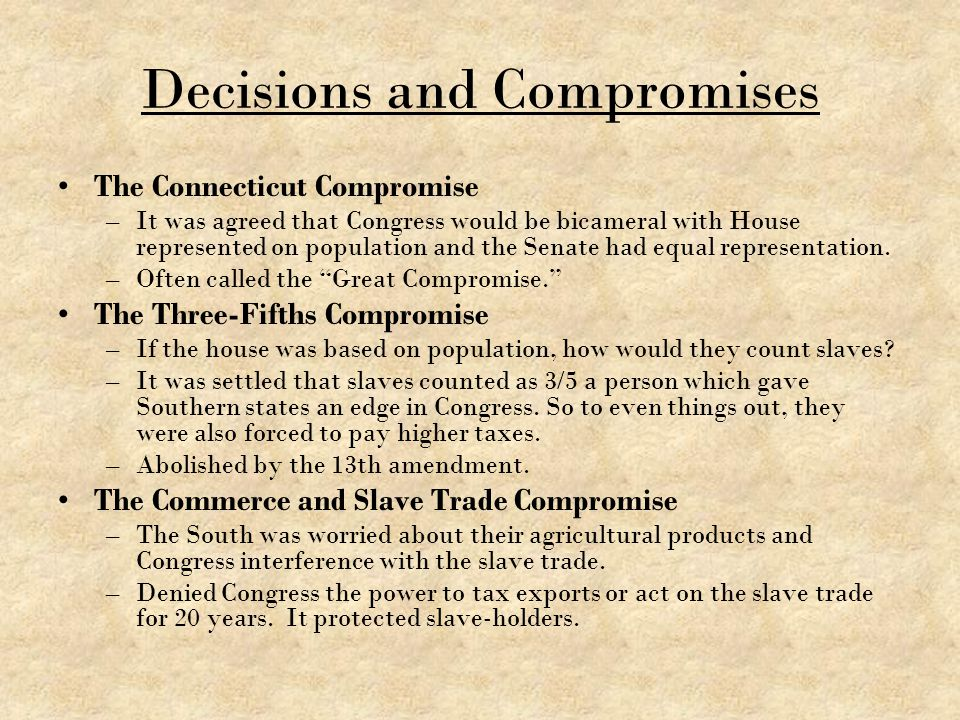 Decisions and Compromises The Connecticut Compromise –It was agreed that Congress would be bicameral with House represented on population and the Sena