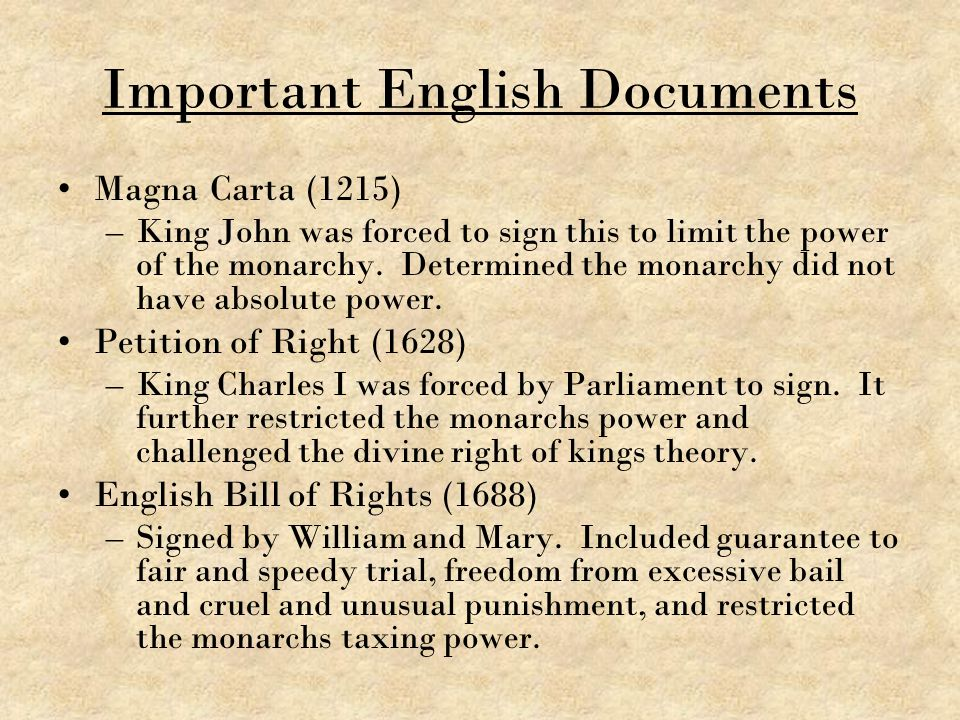Important English Documents Magna Carta (1215) –King John was forced to sign this to limit the power of the monarchy. Determined the monarchy did not