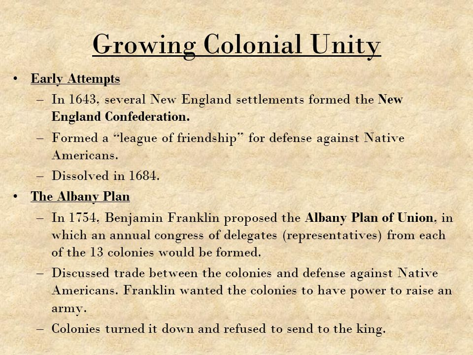 """Growing Colonial Unity Early Attempts –In 1643, several New England settlements formed the New England Confederation. –Formed a """"league of friendship"""""""