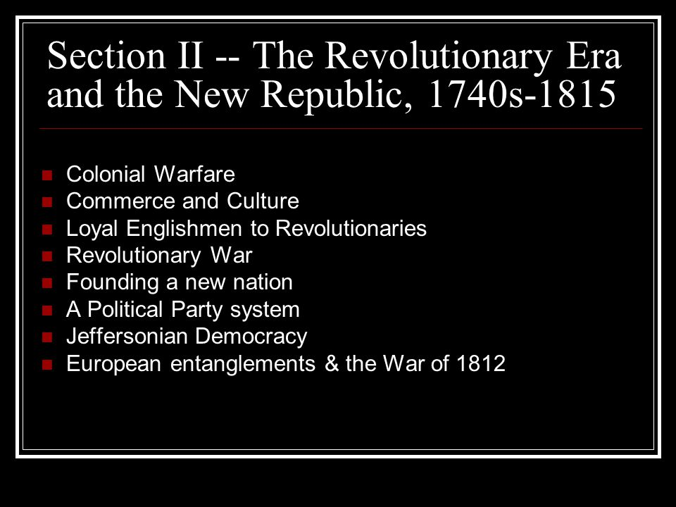 Section II -- The Revolutionary Era and the New Republic, 1740s-1815 Colonial Warfare Commerce and Culture Loyal Englishmen to Revolutionaries Revolutionary War Founding a new nation A Political Party system Jeffersonian Democracy European entanglements & the War of 1812