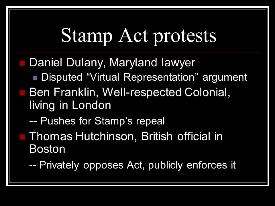 Stamp Act protests Daniel Dulany, Maryland lawyer Disputed Virtual Representation argument Ben Franklin, Well-respected Colonial, living in London -- Pushes for Stamp's repeal Thomas Hutchinson, British official in Boston -- Privately opposes Act, publicly enforces it