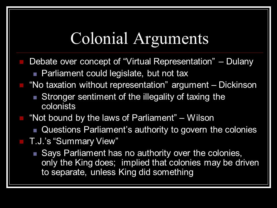 Colonial Arguments Debate over concept of Virtual Representation – Dulany Parliament could legislate, but not tax No taxation without representation argument – Dickinson Stronger sentiment of the illegality of taxing the colonists Not bound by the laws of Parliament – Wilson Questions Parliament's authority to govern the colonies T.J.'s Summary View Says Parliament has no authority over the colonies, only the King does; implied that colonies may be driven to separate, unless King did something