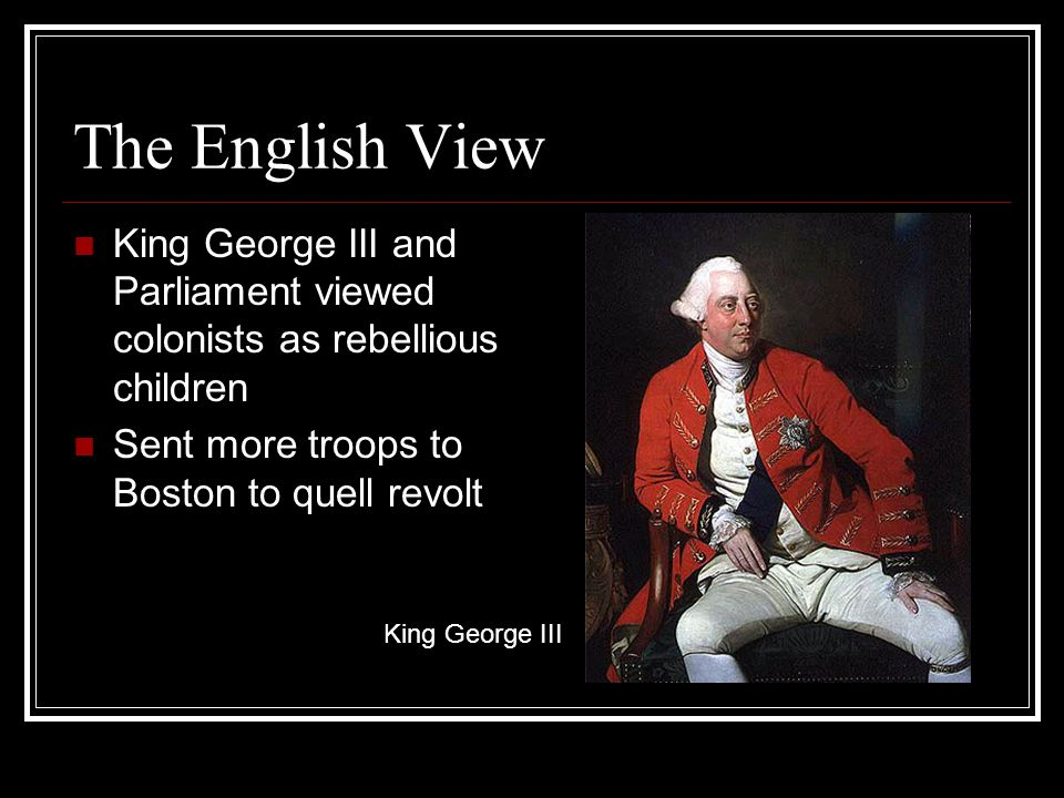 The English View King George III and Parliament viewed colonists as rebellious children Sent more troops to Boston to quell revolt King George III