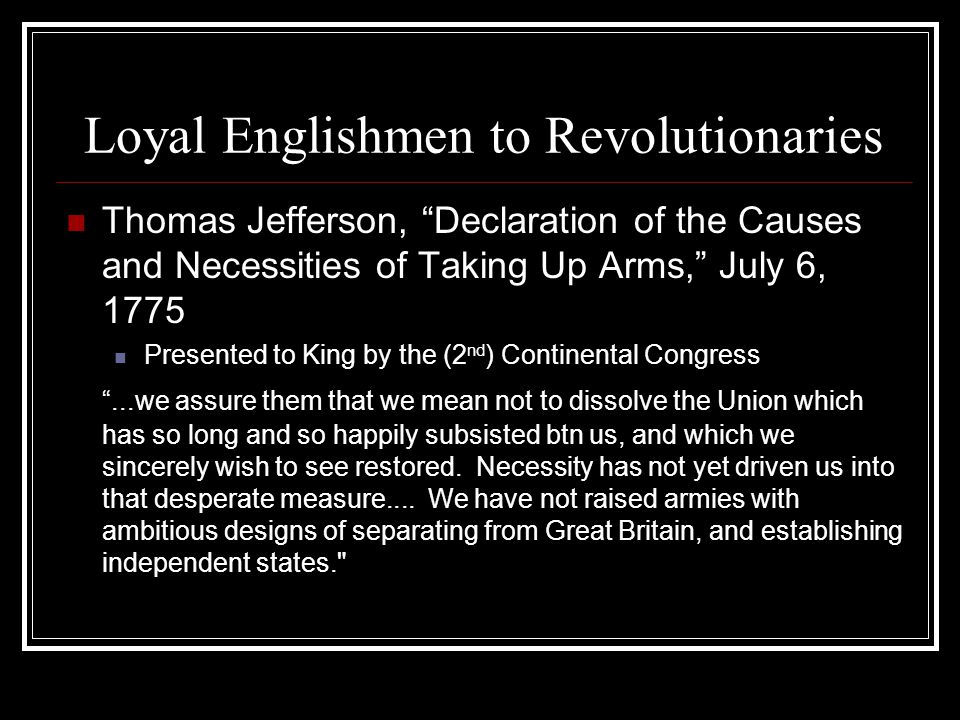 Loyal Englishmen to Revolutionaries Thomas Jefferson, Declaration of the Causes and Necessities of Taking Up Arms, July 6, 1775 Presented to King by the (2 nd ) Continental Congress ...we assure them that we mean not to dissolve the Union which has so long and so happily subsisted btn us, and which we sincerely wish to see restored.