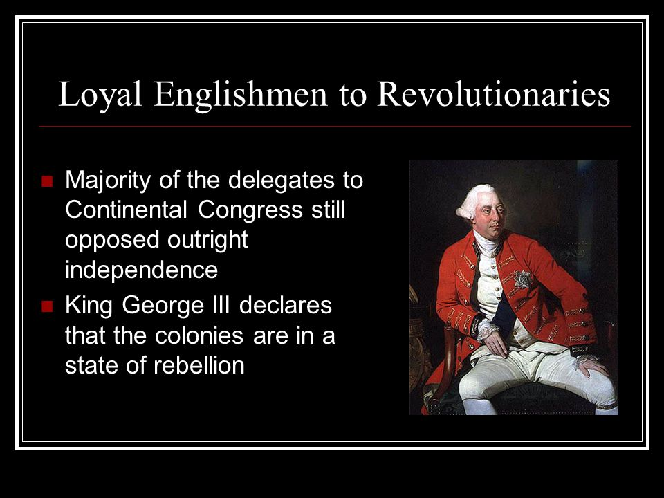 Loyal Englishmen to Revolutionaries Majority of the delegates to Continental Congress still opposed outright independence King George III declares that the colonies are in a state of rebellion