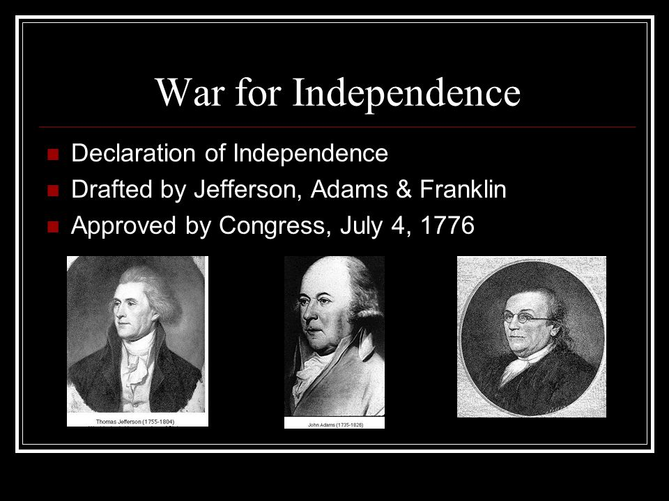 War for Independence Declaration of Independence Drafted by Jefferson, Adams & Franklin Approved by Congress, July 4, 1776