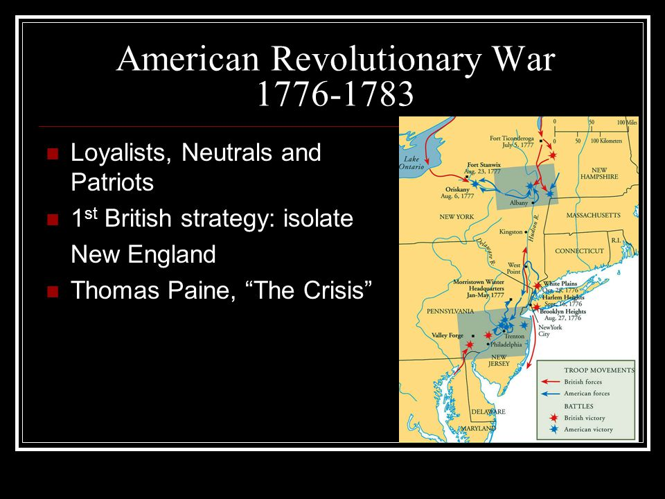 American Revolutionary War 1776-1783 Loyalists, Neutrals and Patriots 1 st British strategy: isolate New England Thomas Paine, The Crisis