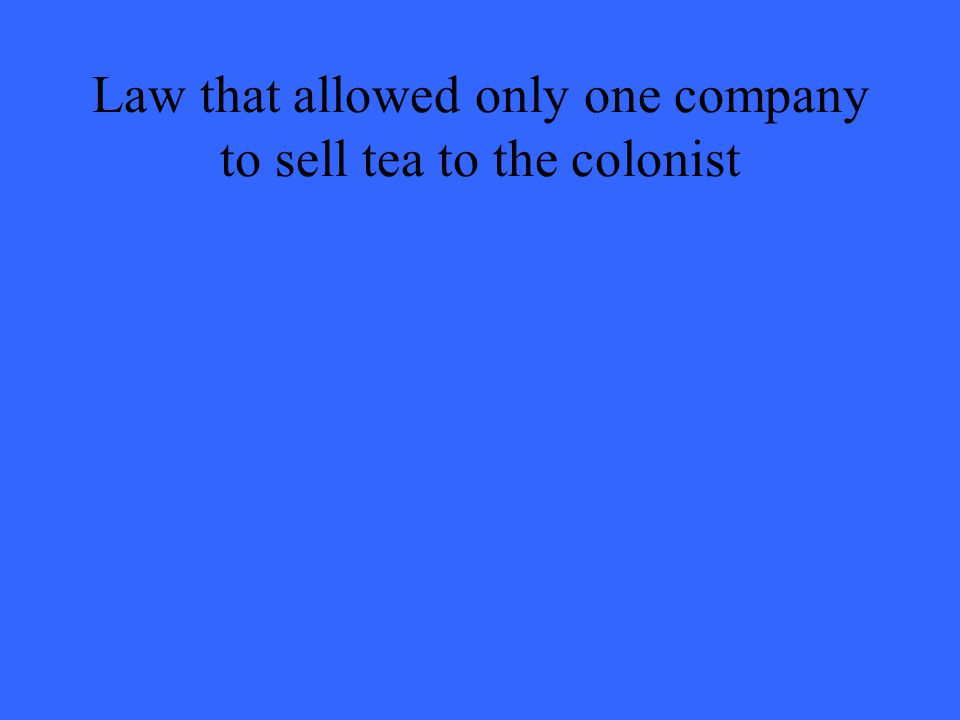 Law that allowed only one company to sell tea to the colonist